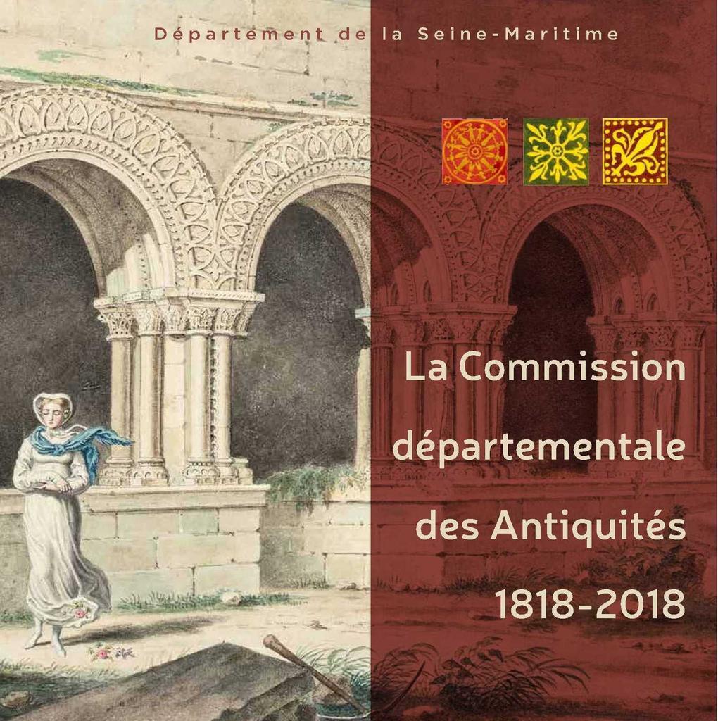 La Commission départementale des antiquités : 1818-2018 : deux siècles de défense et d'études du patrimoine / Département de la Seine-Maritime |