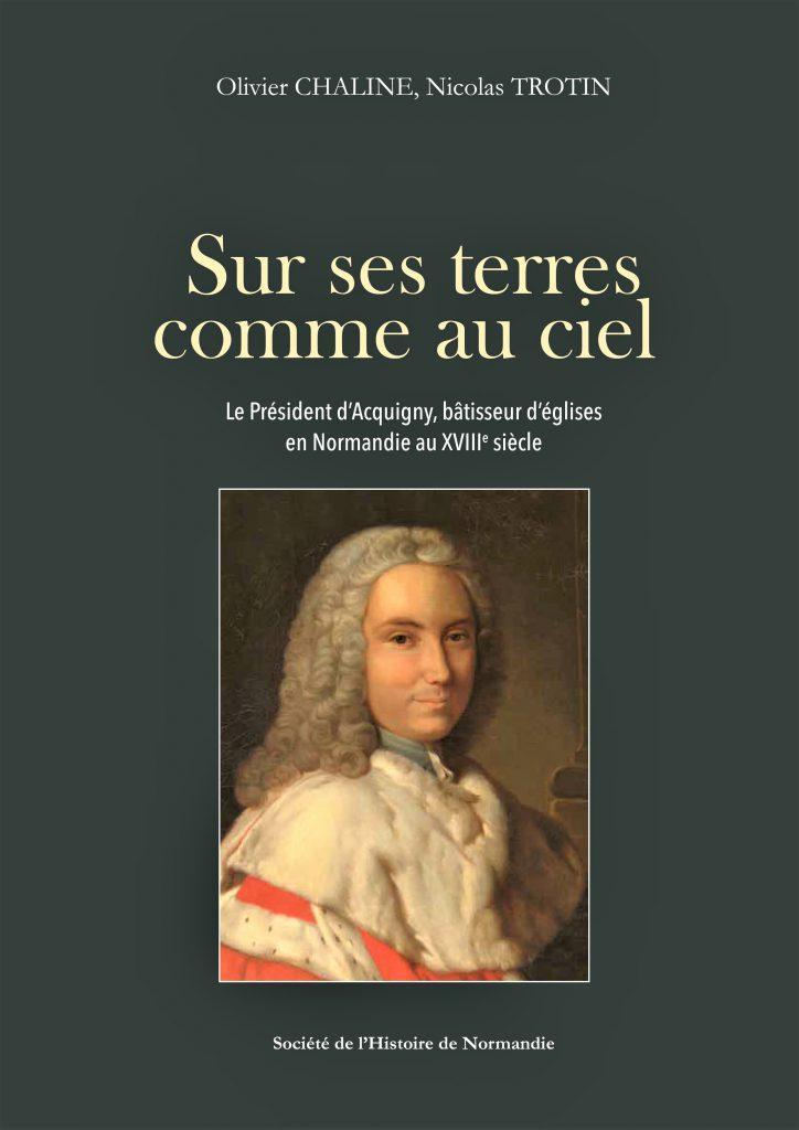 Sur ses terres comme au ciel : le président d'Acquigny, bâtisseur d'églises en Normandie au XVIIIe siècle / Olivier Chaline, Nicolas Trotin |