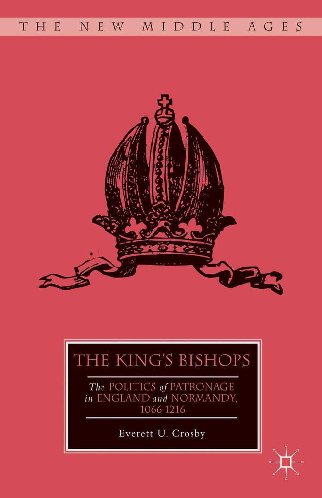 The king's bishops : the politics of patronage in England and Normandy, 1066-1216 / Everett U. Crosby |