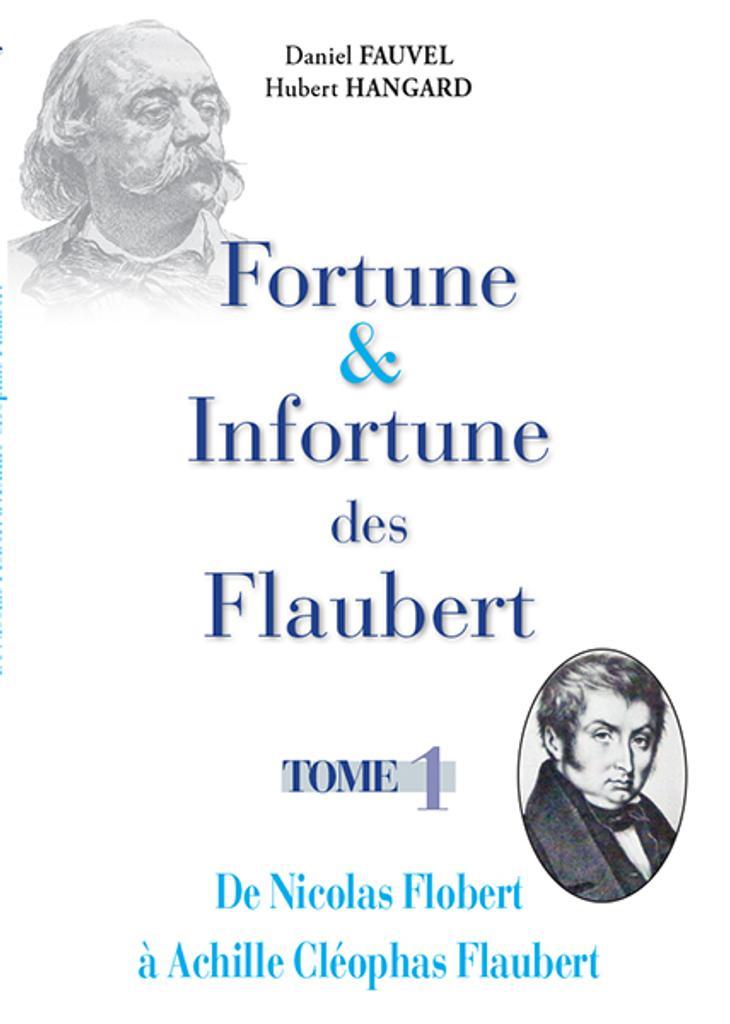 Fortune et infortune des Flaubert. Tome 1, De Nicolas Flobert à Achille Cléophas Flaubert / Daniel Fauvel, Hubert Hangard |