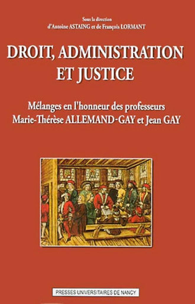 Droit, administration et justice : mélanges en l'honneur des professeurs Marie-Thérèse Allemand-Gay et Jean Gay / sous la direction d'Antoine Astaing et de François Lormant |